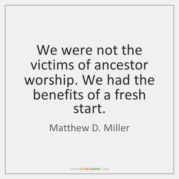 We were not the victims of ancestor worship. We had the benefits ...