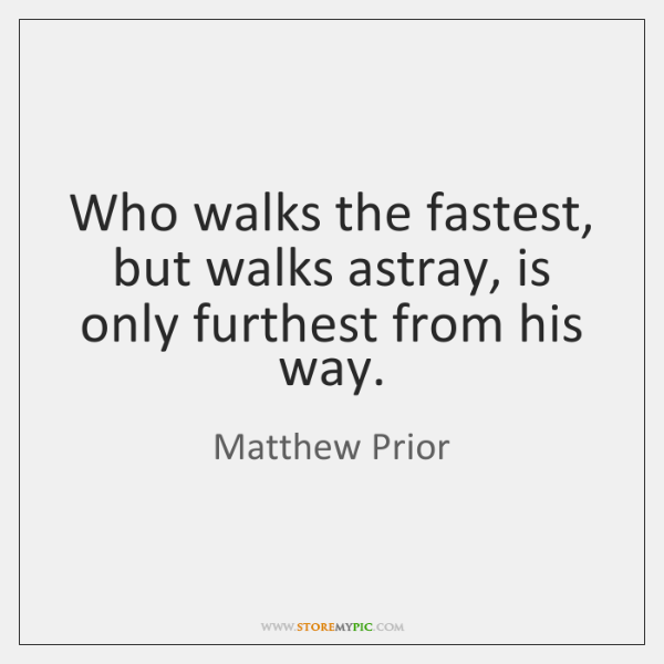 Who walks the fastest, but walks astray, is only furthest from his ...