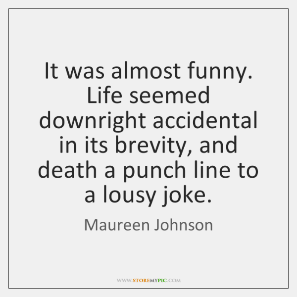 It was almost funny. Life seemed downright accidental in its brevity, and ...