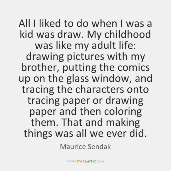 All I liked to do when I was a kid was draw. ...