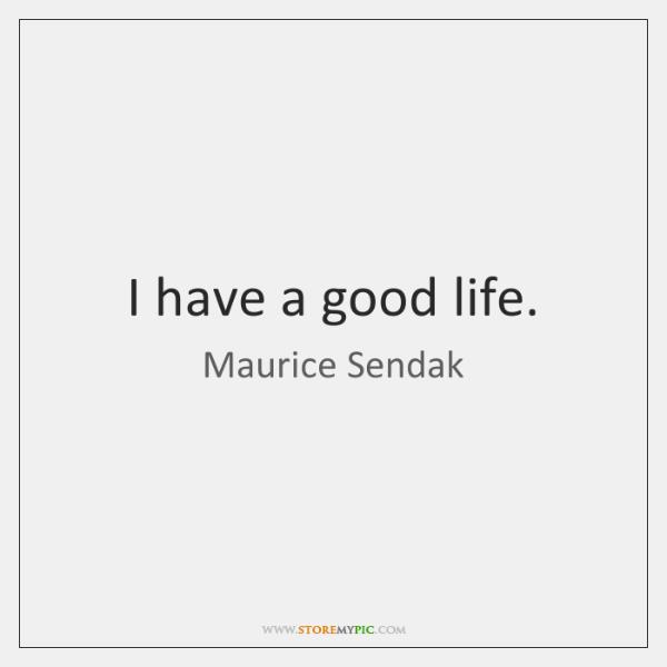 I have a good life.