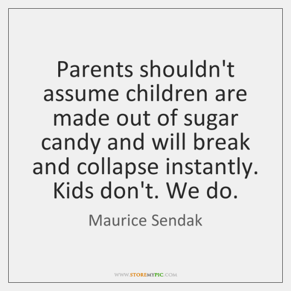 Parents shouldn't assume children are made out of sugar candy and will ...