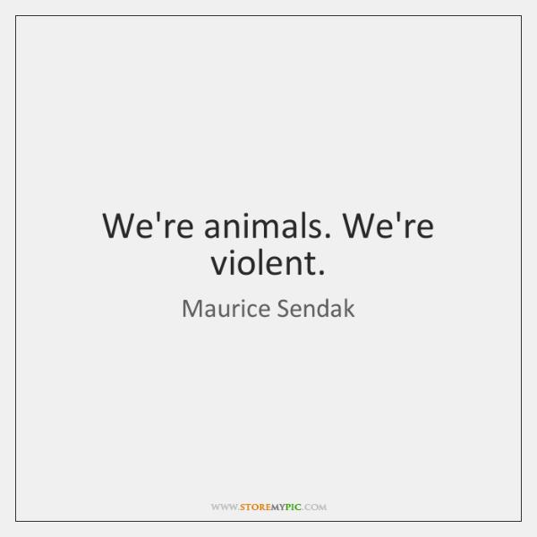 We're animals. We're violent.