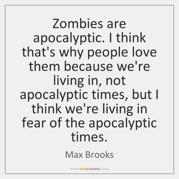 Zombies are apocalyptic. I think that's why people love them because we're ...