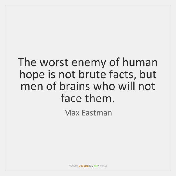 The worst enemy of human hope is not brute facts, but men ...