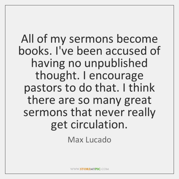 All of my sermons become books. I've been accused of having no ...