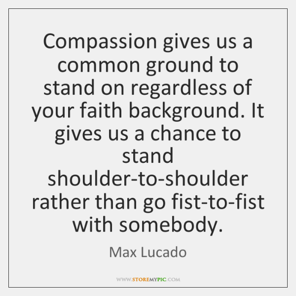 Compassion gives us a common ground to stand on regardless of your ...