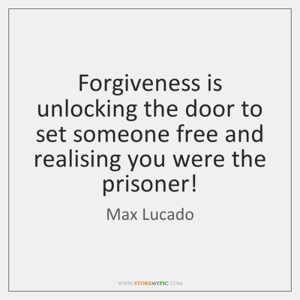 Forgiveness is unlocking the door to set someone free and realising you ...