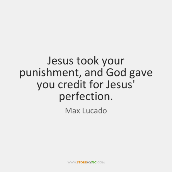 Jesus took your punishment, and God gave you credit for Jesus' perfection.