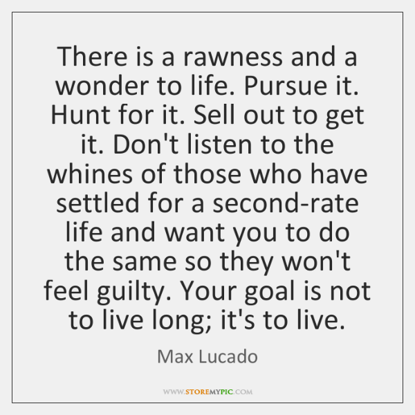 There is a rawness and a wonder to life. Pursue it. Hunt ...