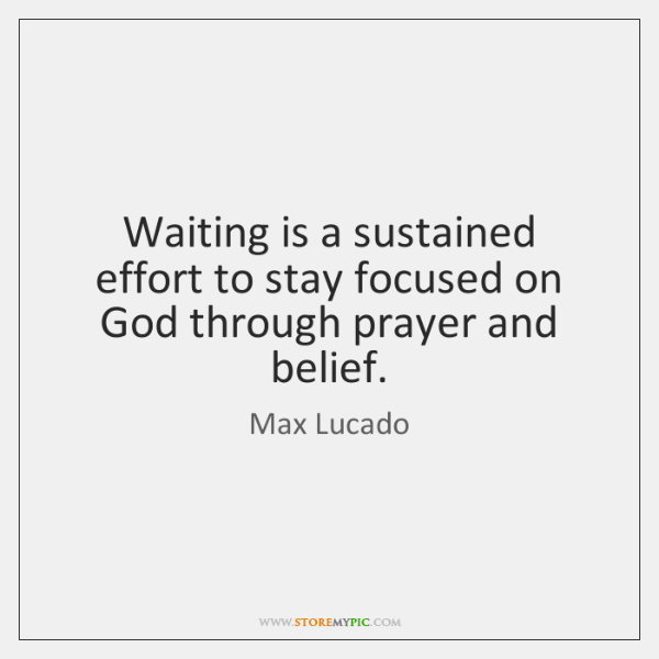 Waiting is a sustained effort to stay focused on God through prayer ...