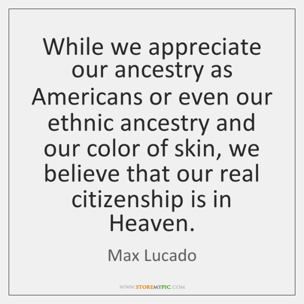 While we appreciate our ancestry as Americans or even our ethnic ancestry ...
