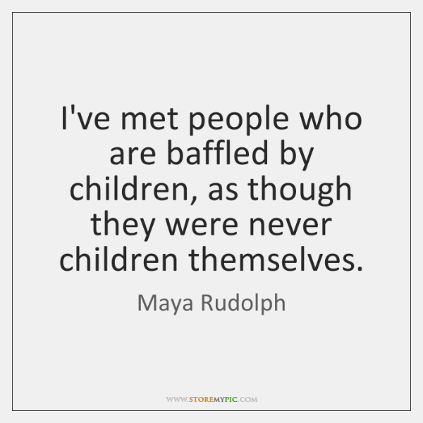 I've met people who are baffled by children, as though they were ...