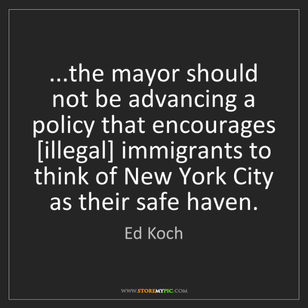 Ed Koch: ...the mayor should not be advancing a policy that encourages...