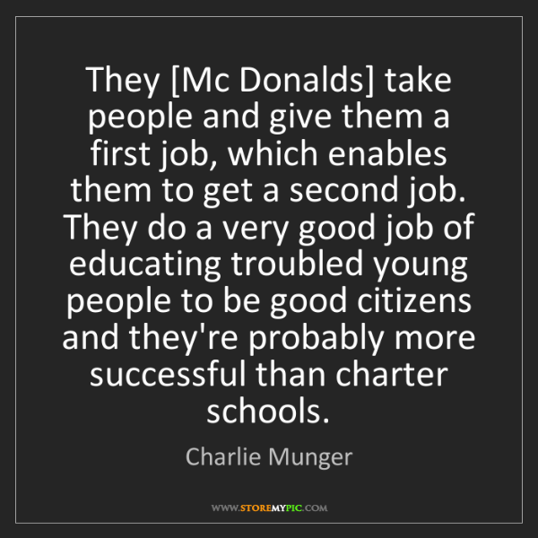 Charlie Munger: They [Mc Donalds] take people and give them a first job,...