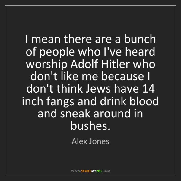 Alex Jones: I mean there are a bunch of people who I've heard worship...