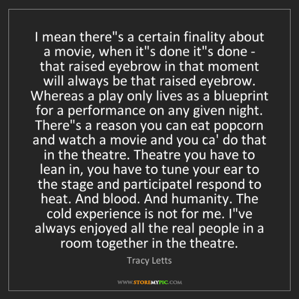 Tracy Letts: I mean there's a certain finality about a movie, when...