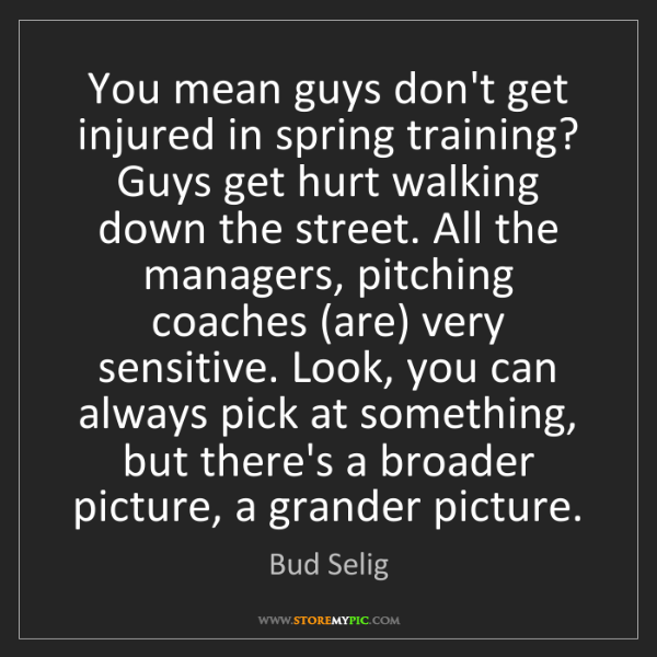 Bud Selig: You mean guys don't get injured in spring training? Guys...