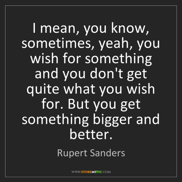 Rupert Sanders: I mean, you know, sometimes, yeah, you wish for something...