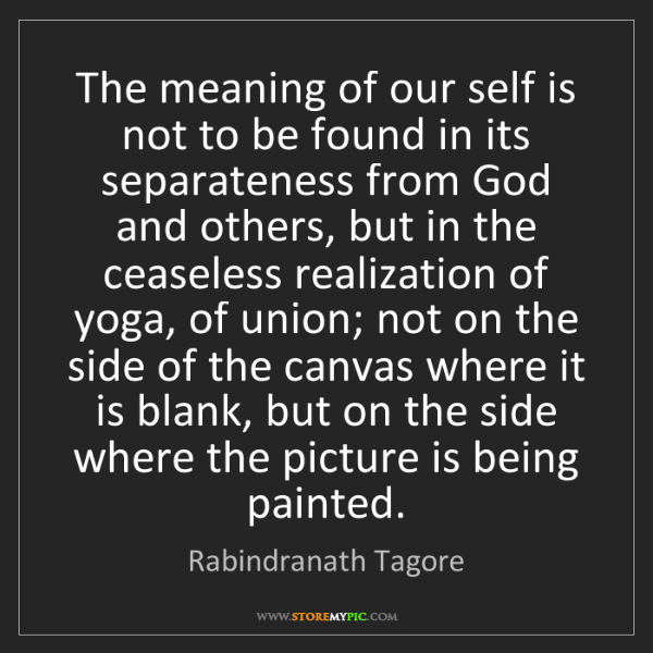 Rabindranath Tagore: The meaning of our self is not to be found in its separateness...