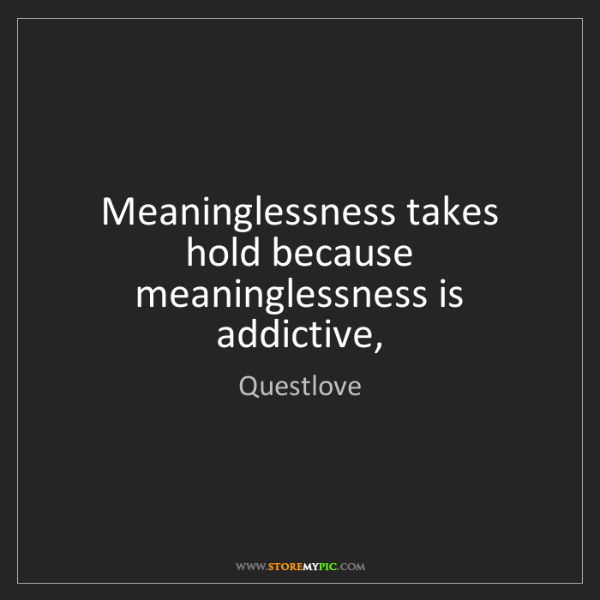 Questlove: Meaninglessness takes hold because meaninglessness is...