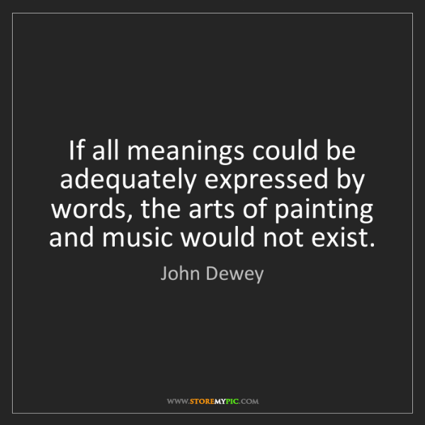 John Dewey: If all meanings could be adequately expressed by words,...