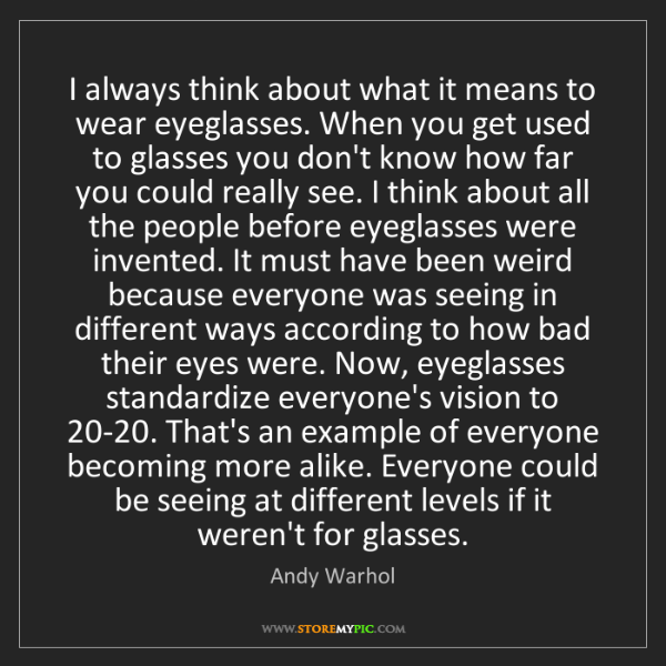 Andy Warhol: I always think about what it means to wear eyeglasses....