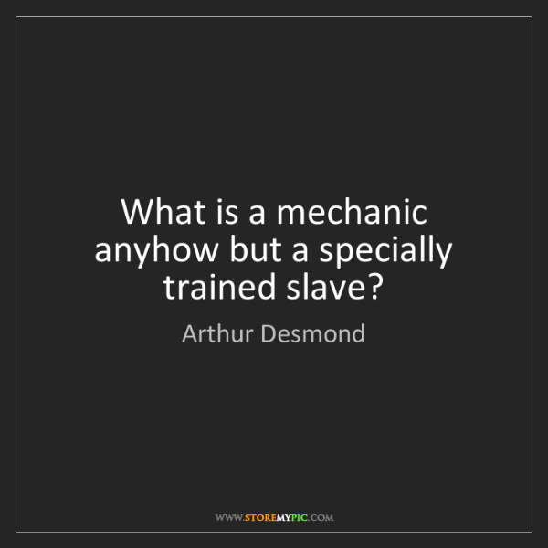 Arthur Desmond: What is a mechanic anyhow but a specially trained slave?