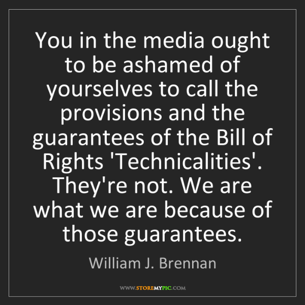 William J. Brennan: You in the media ought to be ashamed of yourselves to...