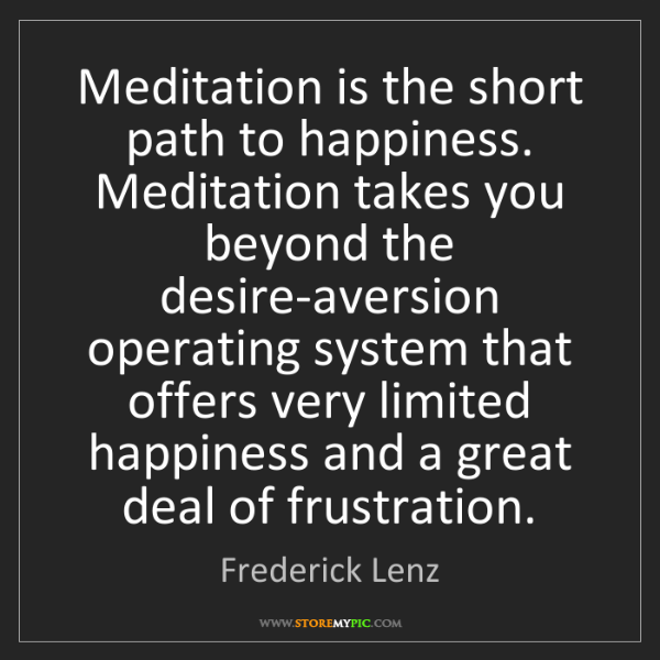 Frederick Lenz: Meditation is the short path to happiness. Meditation...