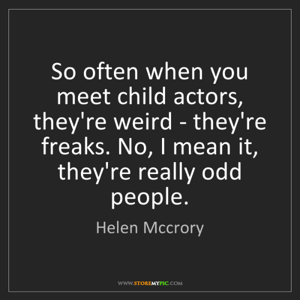 Helen Mccrory: So often when you meet child actors, they're weird -...
