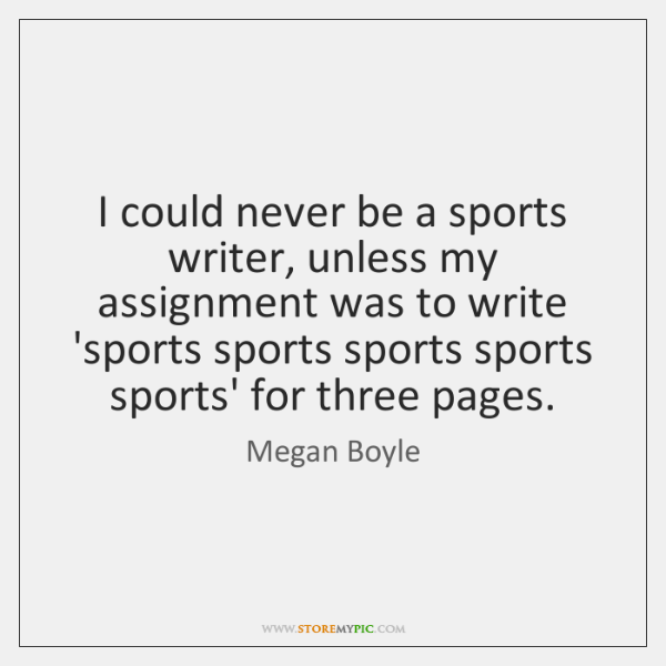 I could never be a sports writer, unless my assignment was to ...