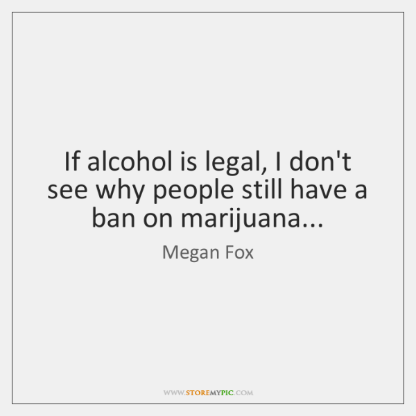 If alcohol is legal, I don't see why people still have a ...