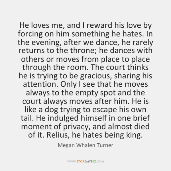 He loves me, and I reward his love by forcing on him ...