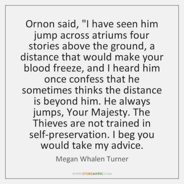 "Ornon said, ""I have seen him jump across atriums four stories above ..."