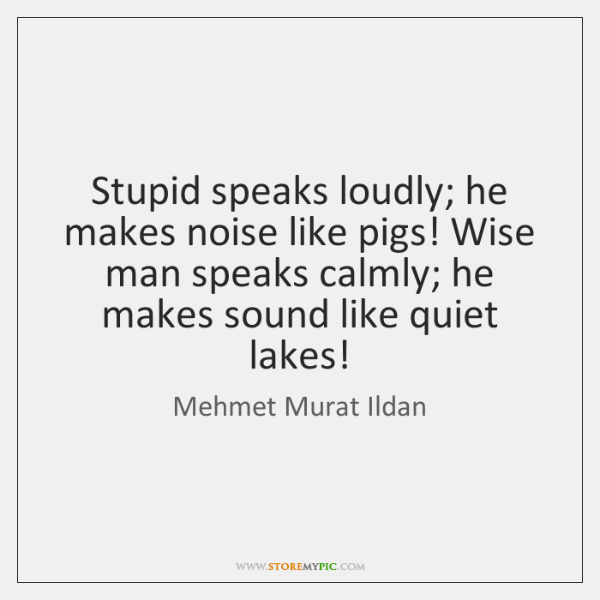 Stupid speaks loudly; he makes noise like pigs! Wise man speaks calmly; ...