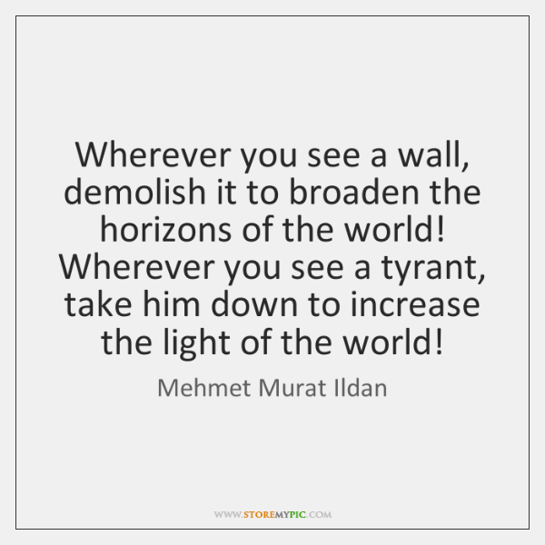 Wherever you see a wall, demolish it to broaden the horizons of ...