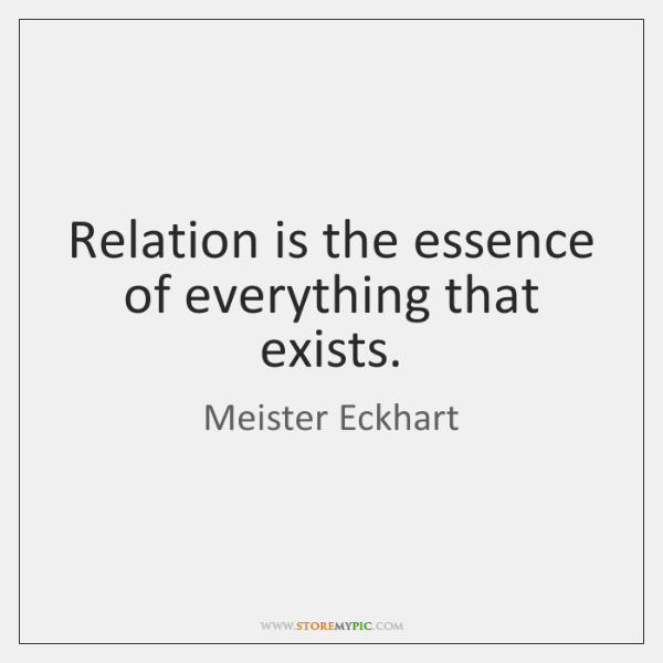 Relation is the essence of everything that exists.