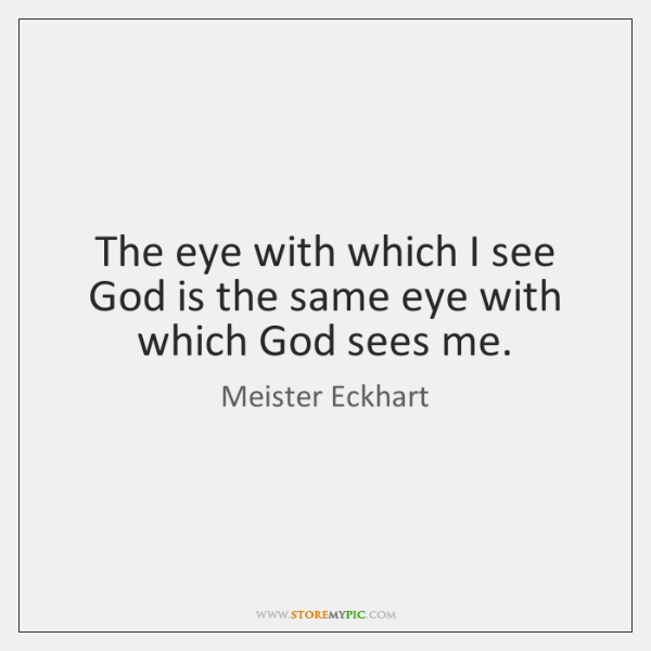 The eye with which I see God is the same eye with ...