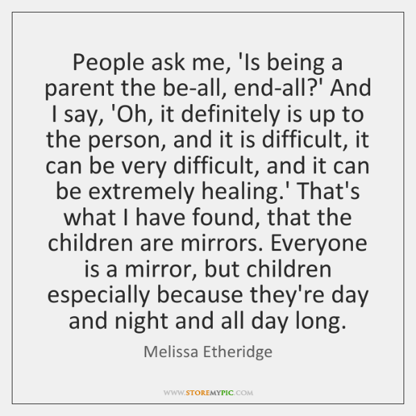 People ask me, 'Is being a parent the be-all, end-all?' And ...