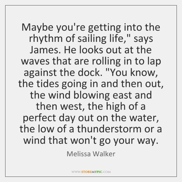 Maybe you're getting into the rhythm of sailing life,