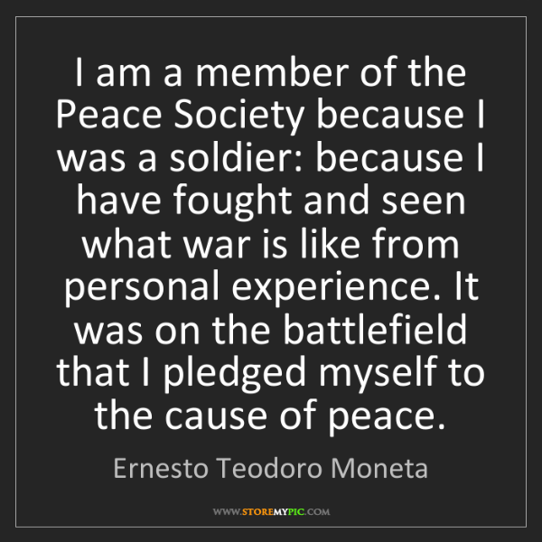 Ernesto Teodoro Moneta: I am a member of the Peace Society because I was a soldier:...