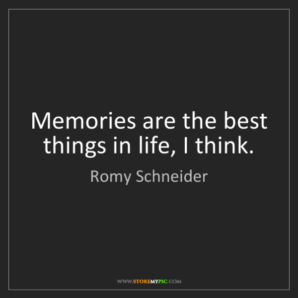 Romy Schneider: Memories are the best things in life, I think.