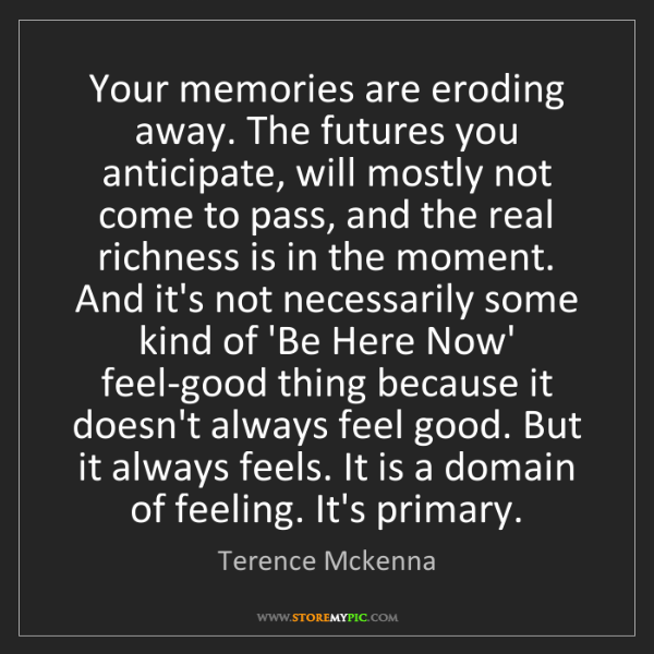 Terence Mckenna: Your memories are eroding away. The futures you anticipate,...