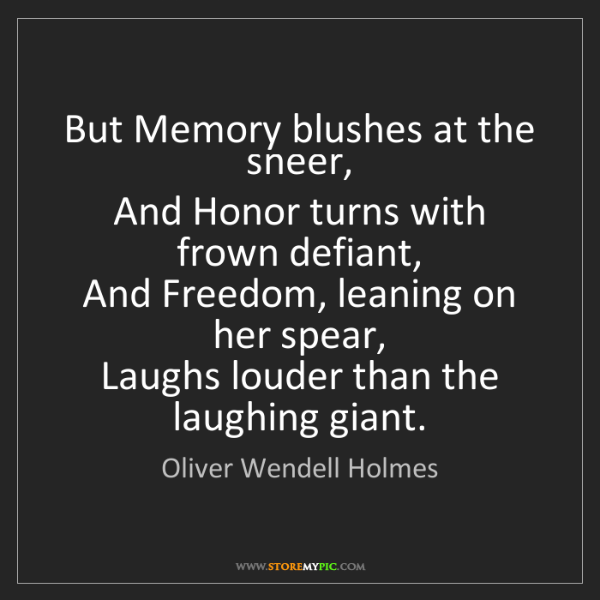 Oliver Wendell Holmes: But Memory blushes at the sneer,   And Honor turns with...