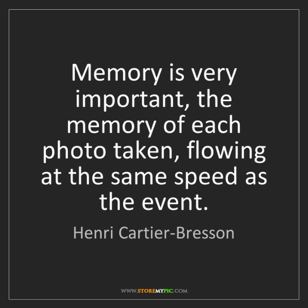Henri Cartier-Bresson: Memory is very important, the memory of each photo taken,...