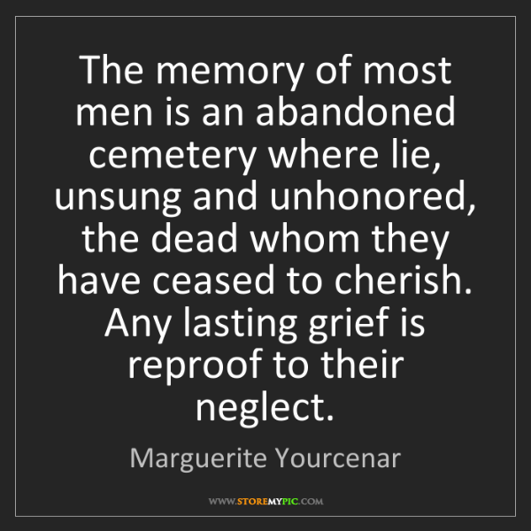 Marguerite Yourcenar: The memory of most men is an abandoned cemetery where...