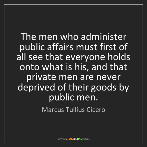 Marcus Tullius Cicero: The men who administer public affairs must first of all...