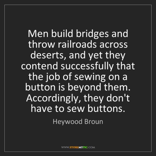 Heywood Broun: Men build bridges and throw railroads across deserts,...