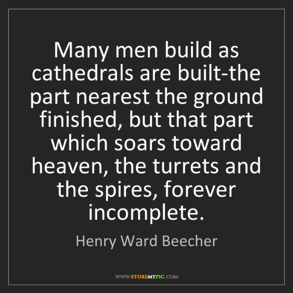 Henry Ward Beecher: Many men build as cathedrals are built-the part nearest...